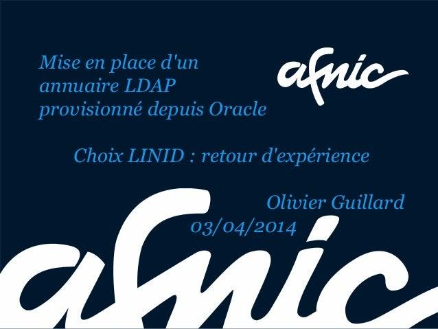 Mise en place d'un annuaire LDAP provisionné depuis Oracle Choix LINID : retour d'expérience Olivier Guillard 03/04/2014