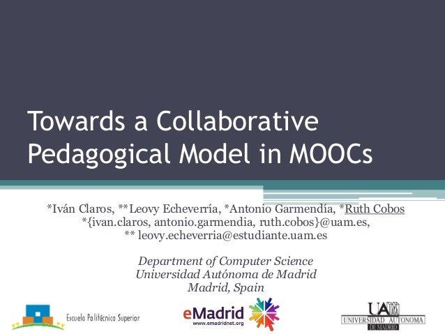 Towards a Collaborative Pedagogical Model in MOOCs *Iván Claros, **Leovy Echeverría, *Antonio Garmendía, *Ruth Cobos *{iva...