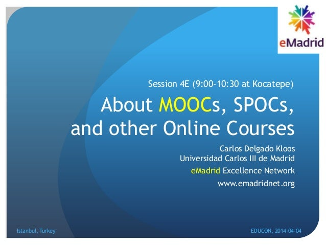 About MOOCs, SPOCs, and other Online Courses Carlos Delgado Kloos Universidad Carlos III de Madrid eMadrid Excellence Netw...