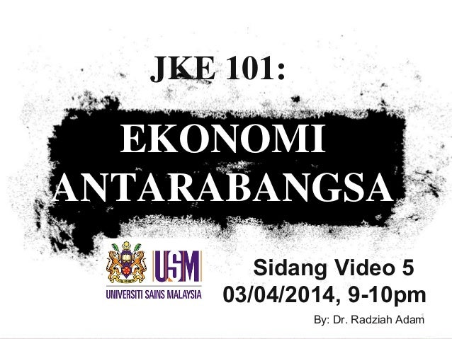 Sidang Video 5 03/04/2014, 9-10pm JKE 101: EKONOMI ANTARABANGSA 1By: Dr. Radziah Adam