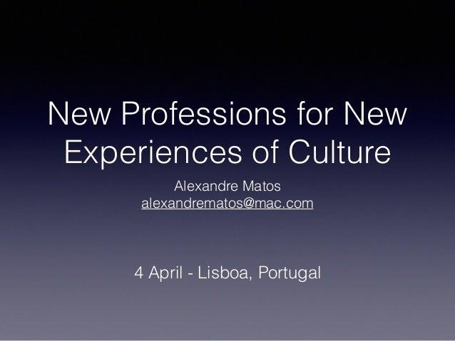 New Professions for New Experiences of Culture Alexandre Matos alexandrematos@mac.com 4 April - Lisboa, Portugal