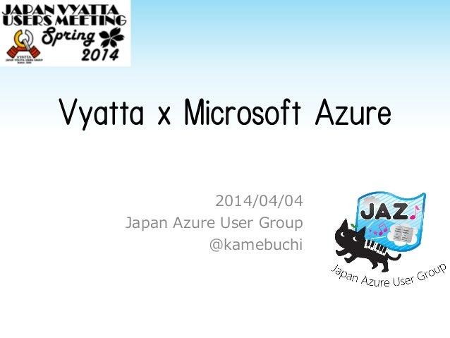 Vyatta x Microsoft Azure 2014/04/04 Japan Azure User Group @kamebuchi