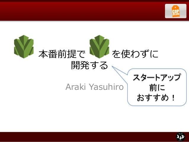 本番前提で        を使わずに                  開発する Araki Yasuhiro スタートアップ 前に   おすすめ!