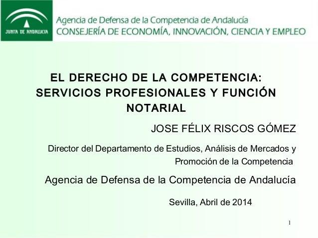 1 EL DERECHO DE LA COMPETENCIA: SERVICIOS PROFESIONALES Y FUNCIÓN NOTARIAL Sevilla, Abril de 2014 JOSE FÉLIX RISCOS GÓMEZ ...