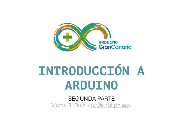 INTRODUCCIÓN A ARDUINO SEGUNDA PARTE Víctor R. Ruiz <rvr@linotipo.es>