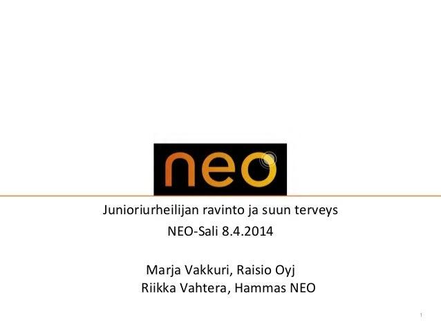 1 Junioriurheilijan ravinto ja suun terveys NEO-Sali 8.4.2014 Marja Vakkuri, Raisio Oyj Riikka Vahtera, Hammas NEO