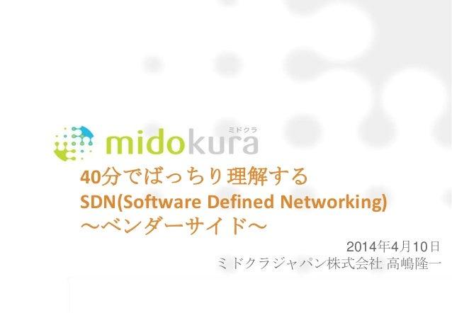40分でばっちり理解する SDN(Software Defined Networking) ~ベンダーサイド~ 2014年4月10日 ミドクラジャパン株式会社 高嶋隆一