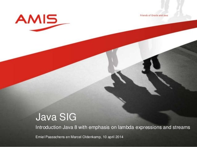 Introduction Java 8 with emphasis on lambda expressions and streams Emiel Paasschens en Marcel Oldenkamp, 10 april 2014 Ja...