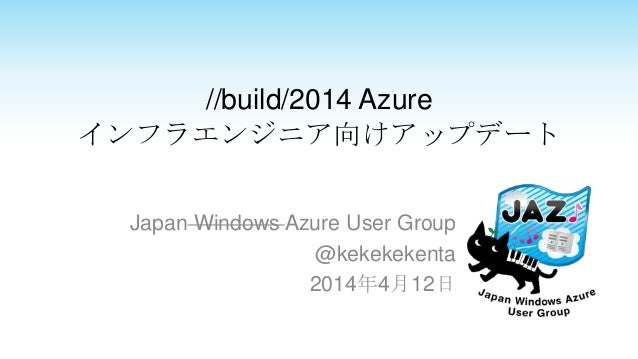 //build/2014 Azure インフラエンジニア向けアップデート Japan Windows Azure User Group @kekekekenta 2014年4月12日
