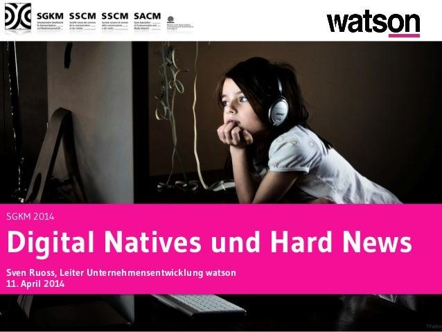 SGKM 2014 Digital Natives und Hard News Sven Ruoss, Leiter Unternehmensentwicklung watson 11. April 2014
