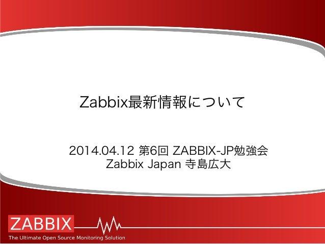 Zabbix最新情報について 2014.04.12 第6回 ZABBIX-JP勉強会 Zabbix Japan 寺島広大