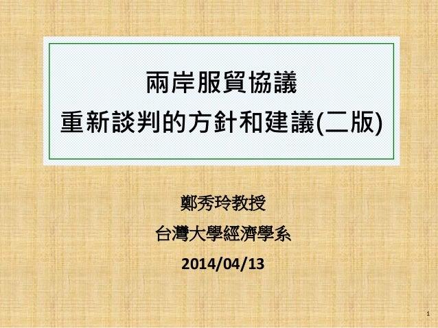 兩岸服貿協議 重新談判的方針和建議(二版) 鄭秀玲教授 台灣大學經濟學系 2014/04/13 1
