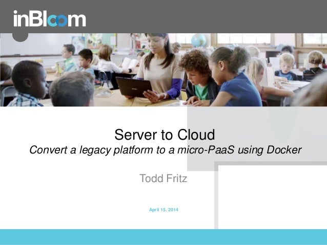 inBloom, Inc. Server to Cloud Convert a legacy platform to a micro-PaaS using Docker Todd Fritz April 15. 2014