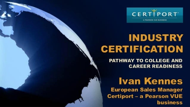 Ivan Kennes European Sales Manager Certiport – a Pearson VUE business INDUSTRY CERTIFICATION PATHWAY TO COLLEGE AND CAREER...