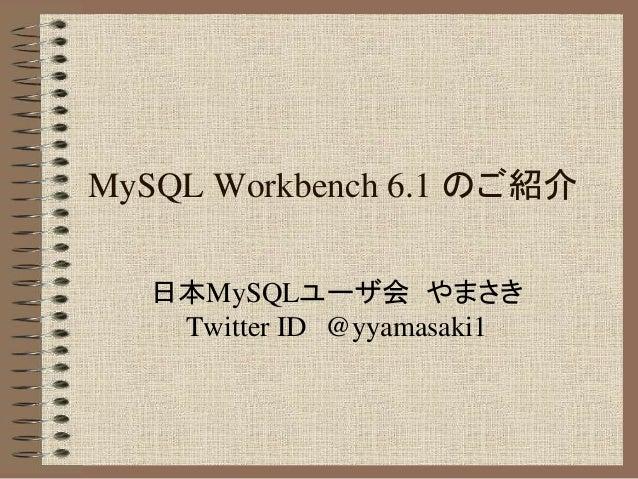 MySQL Workbench 6.1 のご紹介 日本MySQLユーザ会 やまさき Twitter ID @yyamasaki1