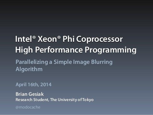 Intel® Xeon® Phi Coprocessor High Performance Programming Parallelizing a Simple Image Blurring Algorithm Brian Gesiak Apr...