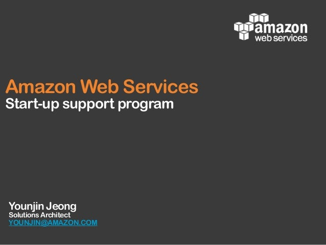 Younjin Jeong Solutions Architect YOUNJIN@AMAZON.COM Amazon Web Services Start-up support program