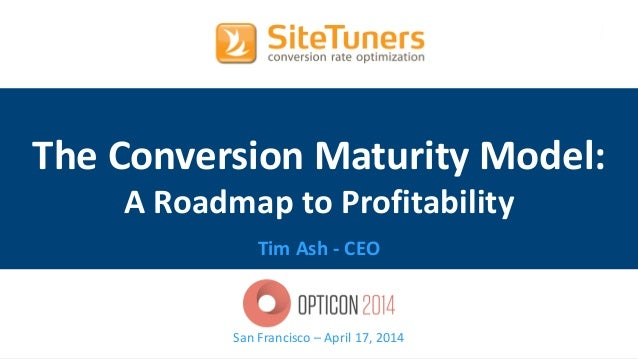Copyright © 2014, SiteTuners – All Rights Reserved. #OptiCon2014 @tim_ash The Conversion Maturity Model: A Roadmap to Prof...