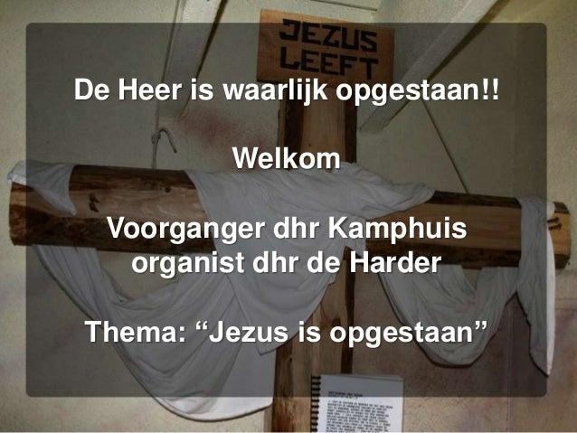 """De Heer is waarlijk opgestaan!! Welkom Voorganger dhr Kamphuis organist dhr de Harder Thema: """"Jezus is opgestaan"""""""