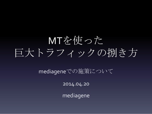 MTを使った 巨大トラフィックの捌き方 mediageneでの施策について 2014.04.20 mediagene