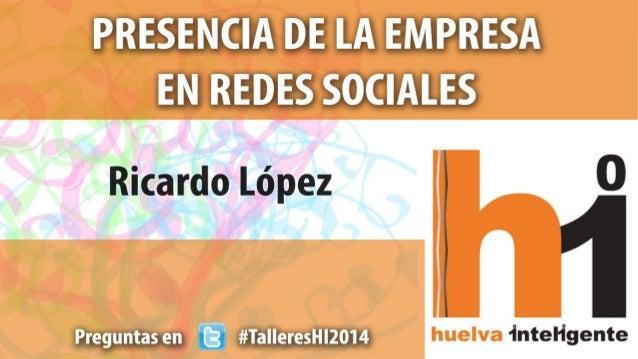 Presencia de la Empresa en Redes Sociales - Ricardo López - Taller - Huelva Inteligente - 20140423