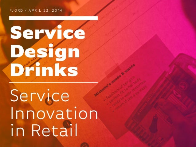 Service Design Drinks FJ O R D / A P R I L 2 3 , 2 0 1 4 Service Innovation in Retail