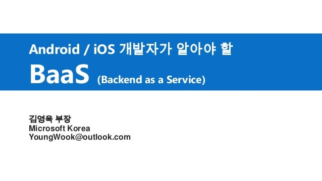 Android / iOS 개발자가 알아야 할 BaaS (Backend as a Service) 김영욱 부장 Microsoft Korea YoungWook@outlook.com