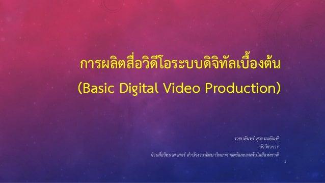 1 การผลิตสื่อวิดีโอระบบดิจิทัลเบื้องต้น (Basic Digital Video Production) ราชบดินทร์ สุวรรณคัณฑิ นักวิชาการ ฝ่ายสื่อวิทยาศา...