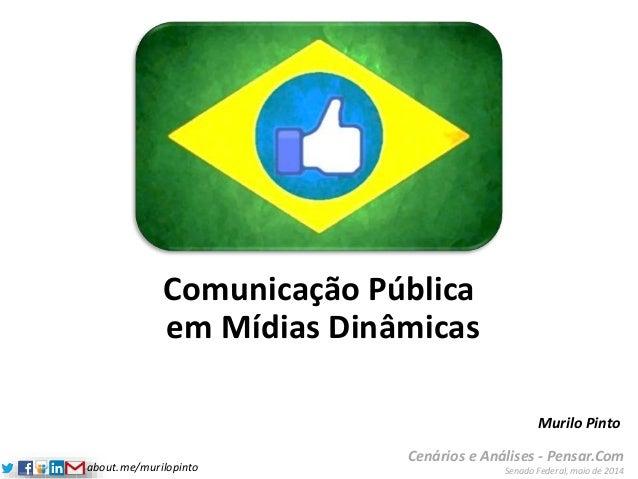 about.me/murilopinto Comunicação Pública em Mídias Dinâmicas Cenários e Análises - Pensar.Com Senado Federal, maio de 2014...