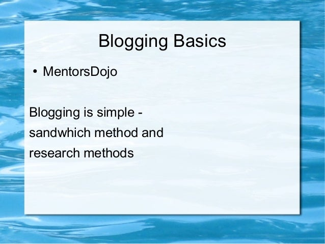 Blogging Basics ● MentorsDojo Blogging is simple - sandwhich method and research methods