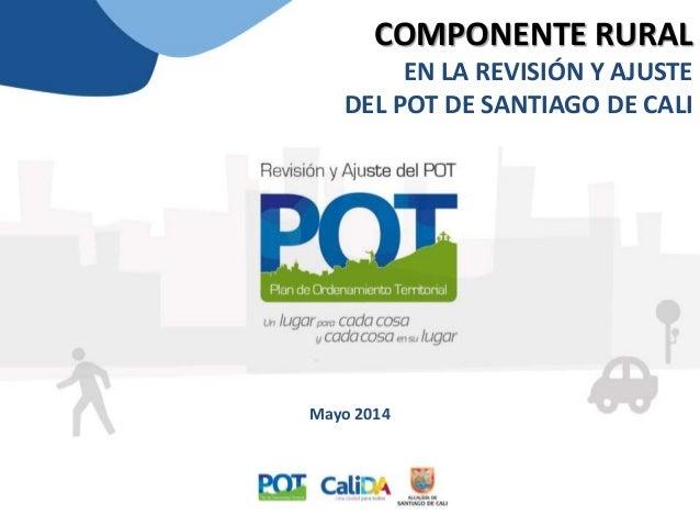 COMPONENTE RURAL EN LA REVISIÓN Y AJUSTE DEL POT DE SANTIAGO DE CALI Mayo 2014