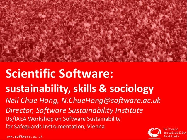 Scientific Software: sustainability, skills & sociology Neil Chue Hong, N.ChueHong@software.ac.uk Director, Software Susta...