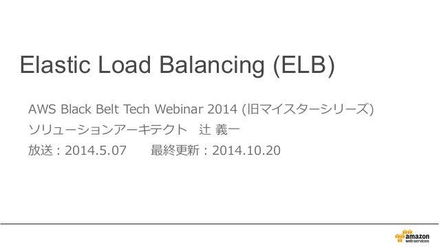 Elastic Load Balancing (ELB)  AWS Black Belt Tech Webinar 2014 (旧マイスターシリーズ)  ソリューションアーキテクト 辻 義⼀一  放送:2014.5.07 最終更更新:2014....