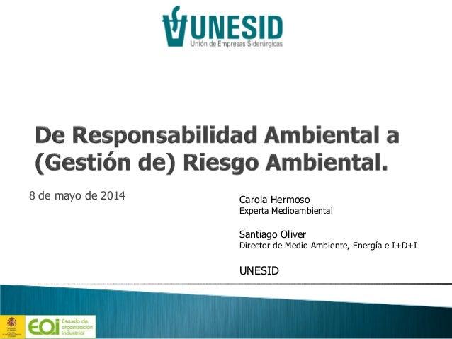 8 de mayo de 2014 Carola Hermoso Experta Medioambiental Santiago Oliver Director de Medio Ambiente, Energía e I+D+I UNESID
