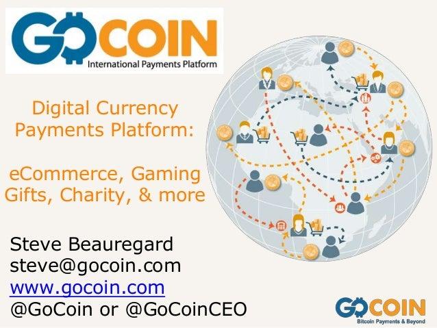 Digital Currency Payments Platform: eCommerce, Gaming Gifts, Charity, & more Steve Beauregard steve@gocoin.com www.gocoin....