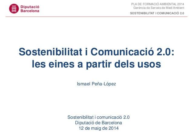 PLA DE FORMACIÓ AMBIENTAL 2014 Gerència de Serveis de Medi Ambient SOSTENIBILITAT I COMUNICACIÓ 2.0 Sostenibilitat i Comun...