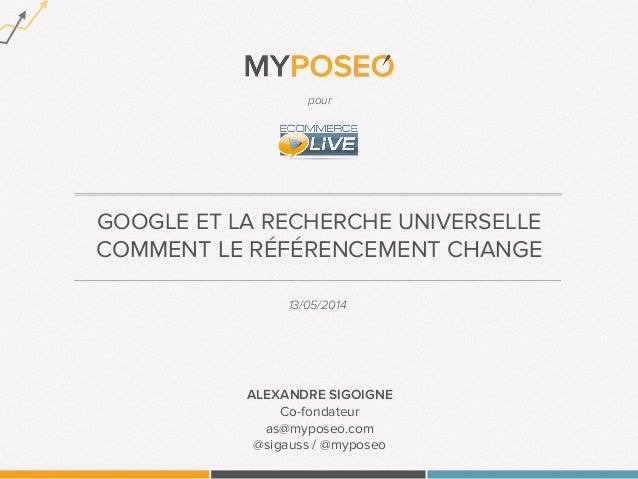 GOOGLE ET LA RECHERCHE UNIVERSELLE COMMENT LE RÉFÉRENCEMENT CHANGE 13/05/2014 ALEXANDRE SIGOIGNE Co-fondateur as@myposeo.c...