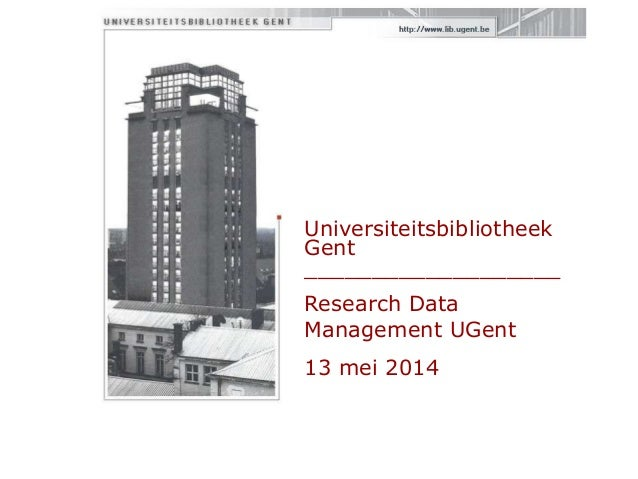 Universiteitsbibliotheek Gent ___________________ Research Data Management UGent 13 mei 2014
