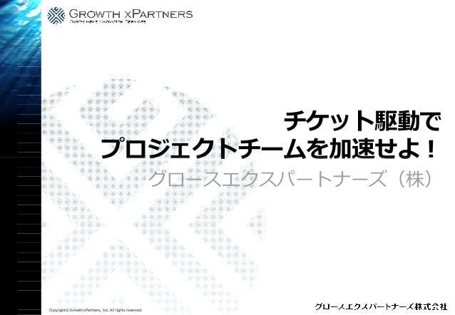 プロジェクトチーム Copyright© Growth xPartners, Inc. All rights reserved. プロジェクトチーム グロースエクスパートナーズ(株) チケット駆動で プロジェクトチームを加速せよ!プロジェクトチ...
