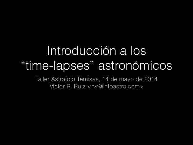 """Introducción a los """"time-lapses"""" astronómicos Taller Astrofoto Temisas, 14 de mayo de 2014 Víctor R. Ruiz <rvr@infoastro.c..."""