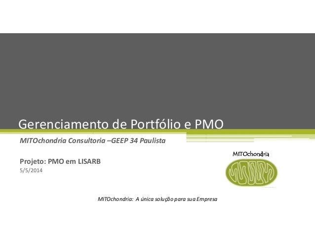 MITOchondria: A única solução para sua Empresa MITOchondria Consultoria –GEEP 34 Paulista Projeto: PMO em LISARB 5/5/2014 ...