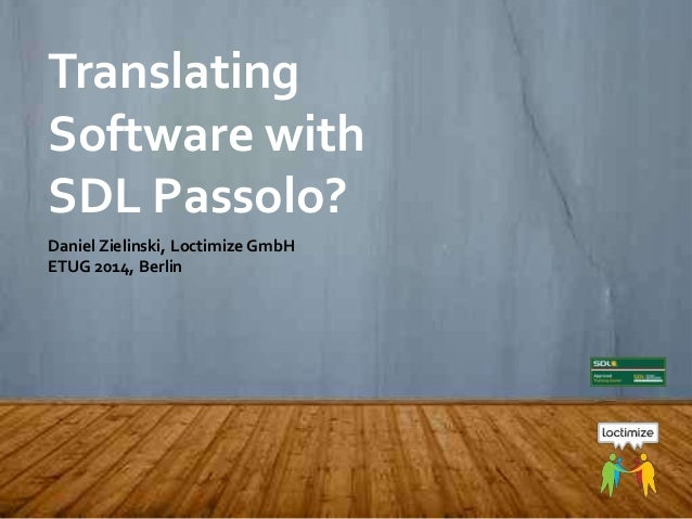 ETUG 2014, May 16, 2014 – Daniel Zielinski, Loctimize Translating Software with SDL Passolo? Daniel Zielinski, Loctimize G...