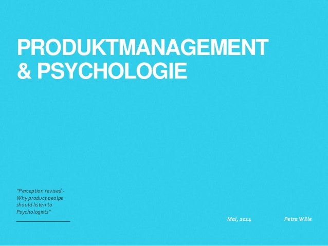 """PRODUKTMANAGEMENT & PSYCHOLOGIE """"Perception revised - Why product peolpe should listen to Psychologists"""" Mai, 2014 Petra W..."""