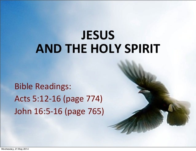 JESUS ANDTHEHOLYSPIRIT BibleReadings: Acts5:12‐16(page774) John16:5‐16(page765) 1 Wednesday, 21 May 2014