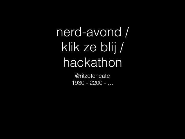 nerd-avond / klik ze blij / hackathon @ritzotencate 1930 - 2200 - …