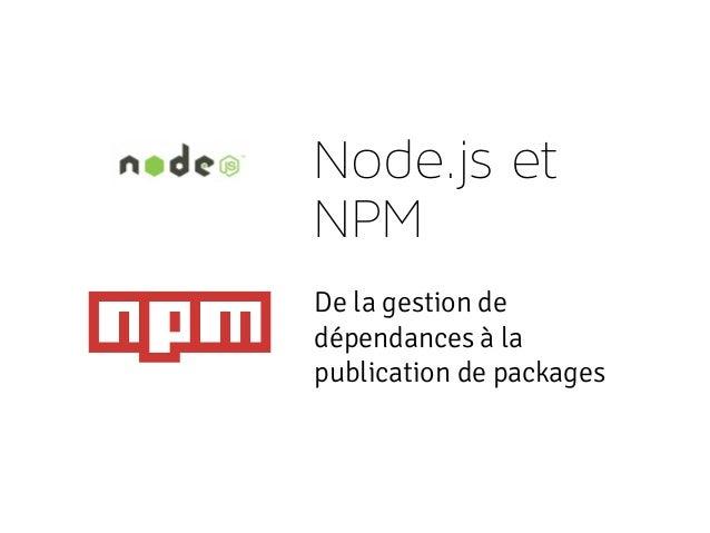 Node.js et NPM De la gestion de dépendances à la publication de packages