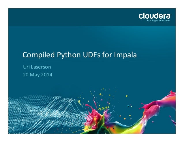 1 Compiled	   Python	   UDFs	   for	   Impala	    Uri	   Laserson	    20	   May	   2014