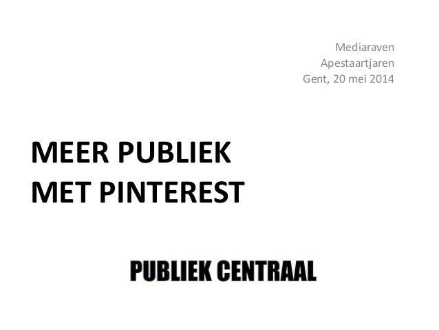 MEER PUBLIEK MET PINTEREST Mediaraven Apestaartjaren Gent, 20 mei 2014