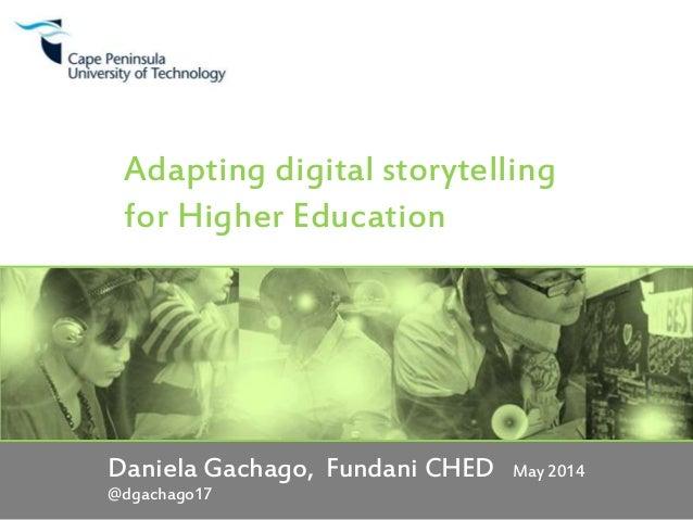 Adapting digital storytelling for Higher Education Daniela Gachago, Fundani CHED May 2014 @dgachago17