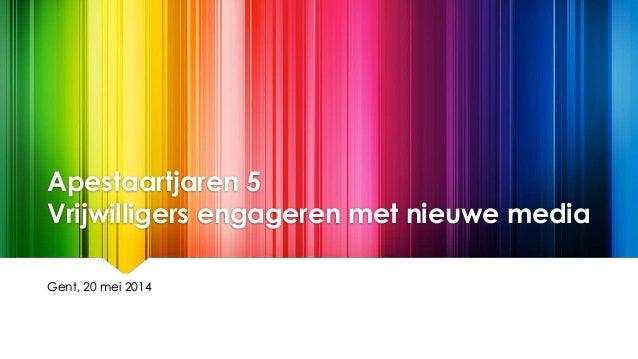 Apestaartjaren 5 Vrijwilligers engageren met nieuwe media Gent, 20 mei 2014